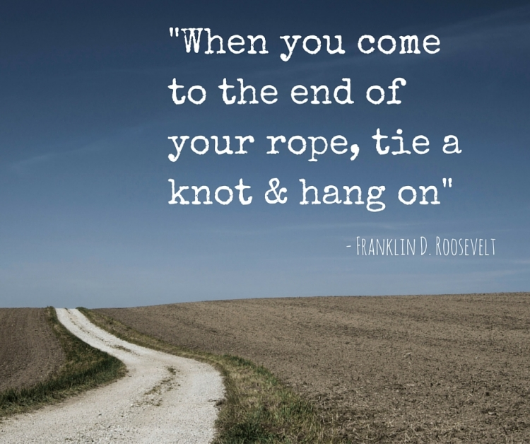 When you come to the end of your rope, tie a knot & hang on